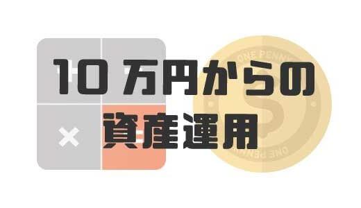 【初心者向け】10万円から始める資産運用。方法とおすすめサービスを紹介します